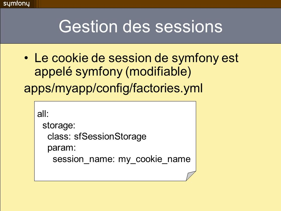 Gestion des sessions Le cookie de session de symfony est appelé symfony (modifiable) apps/myapp/config/factories.yml.