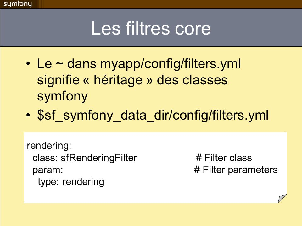 Les filtres core Le ~ dans myapp/config/filters.yml signifie « héritage » des classes symfony. $sf_symfony_data_dir/config/filters.yml.