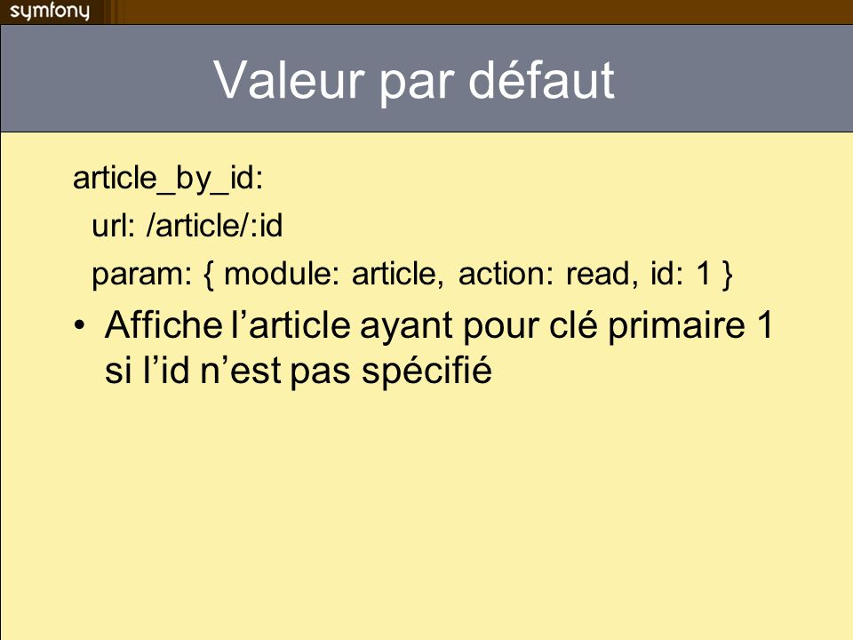 Valeur par défaut article_by_id: url: /article/:id. param: { module: article, action: read, id: 1 }