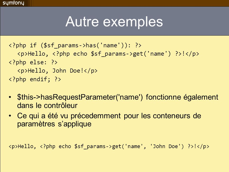 Autre exemples < php if ($sf_params->has( name )): > <p>Hello, < php echo $sf_params->get( name ) >!</p>