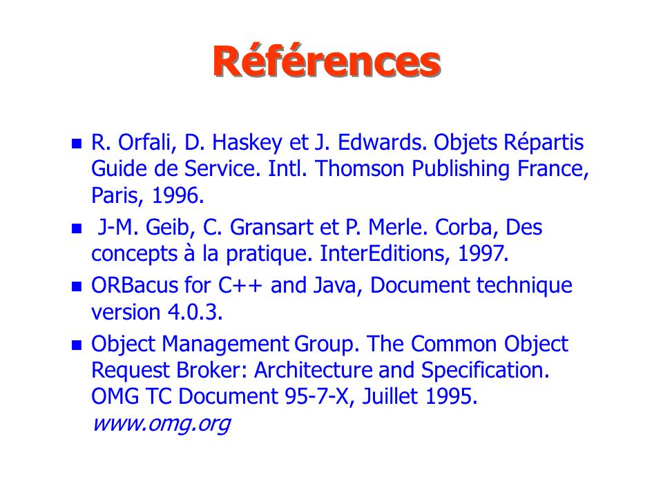 Références R. Orfali, D. Haskey et J. Edwards. Objets Répartis Guide de Service. Intl. Thomson Publishing France, Paris,