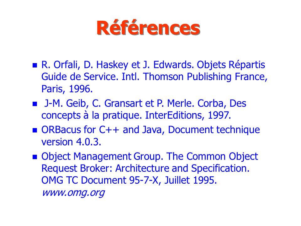 Références R. Orfali, D. Haskey et J. Edwards. Objets Répartis Guide de Service. Intl. Thomson Publishing France, Paris, 1996.