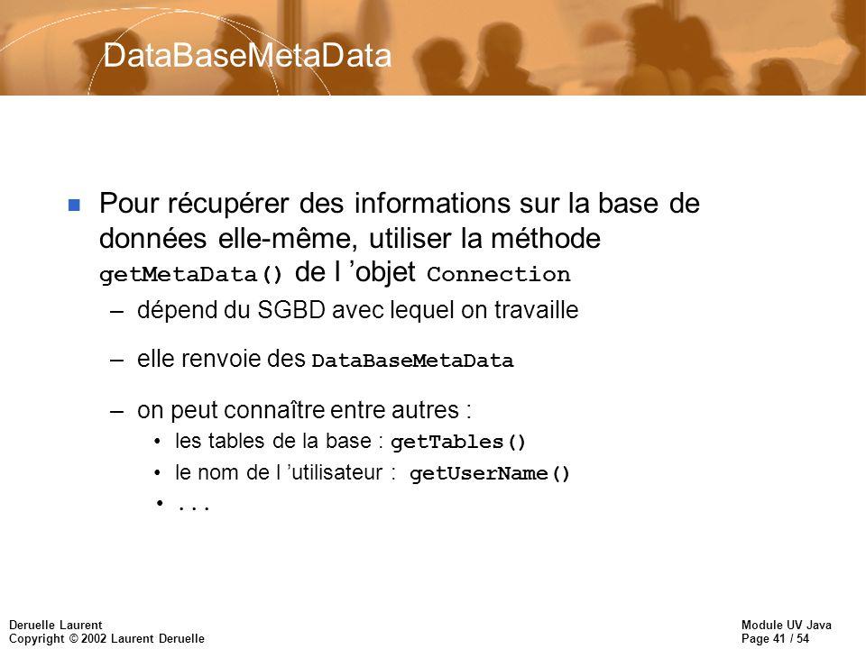 DataBaseMetaData Pour récupérer des informations sur la base de données elle-même, utiliser la méthode getMetaData() de l 'objet Connection.