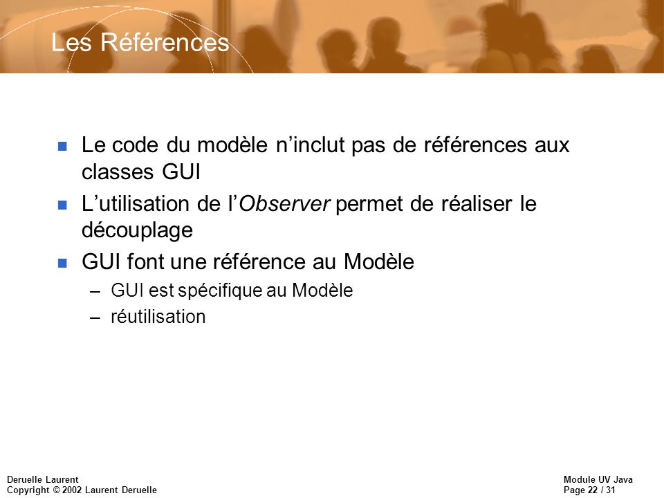 Les Références Le code du modèle n'inclut pas de références aux classes GUI. L'utilisation de l'Observer permet de réaliser le découplage.
