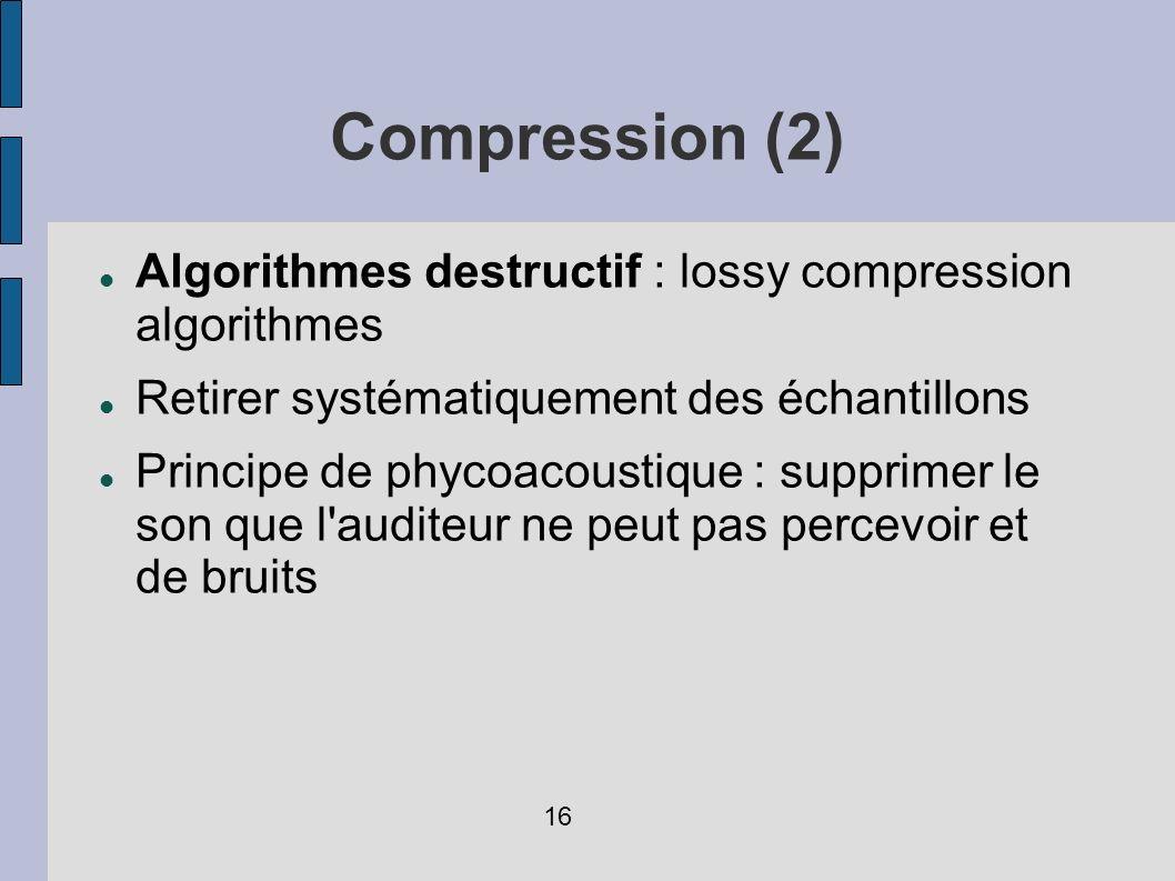 Compression (2) Algorithmes destructif : lossy compression algorithmes. Retirer systématiquement des échantillons.