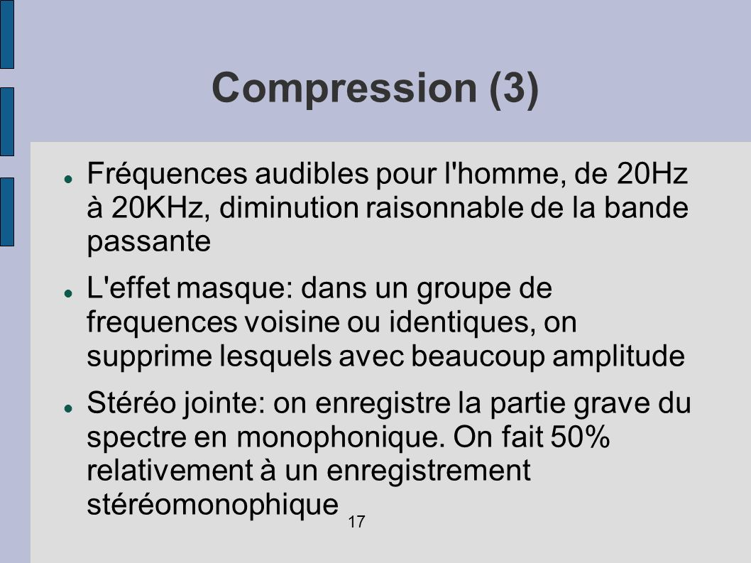 Compression (3) Fréquences audibles pour l homme, de 20Hz à 20KHz, diminution raisonnable de la bande passante.
