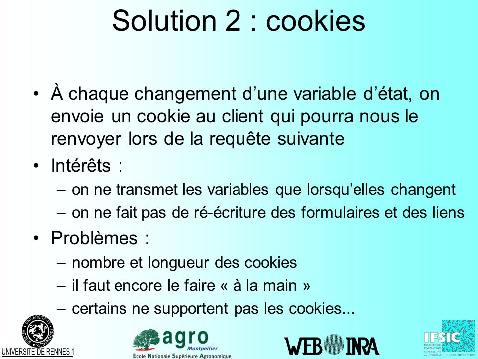 Solution 2 : cookies À chaque changement d'une variable d'état, on envoie un cookie au client qui pourra nous le renvoyer lors de la requête suivante.
