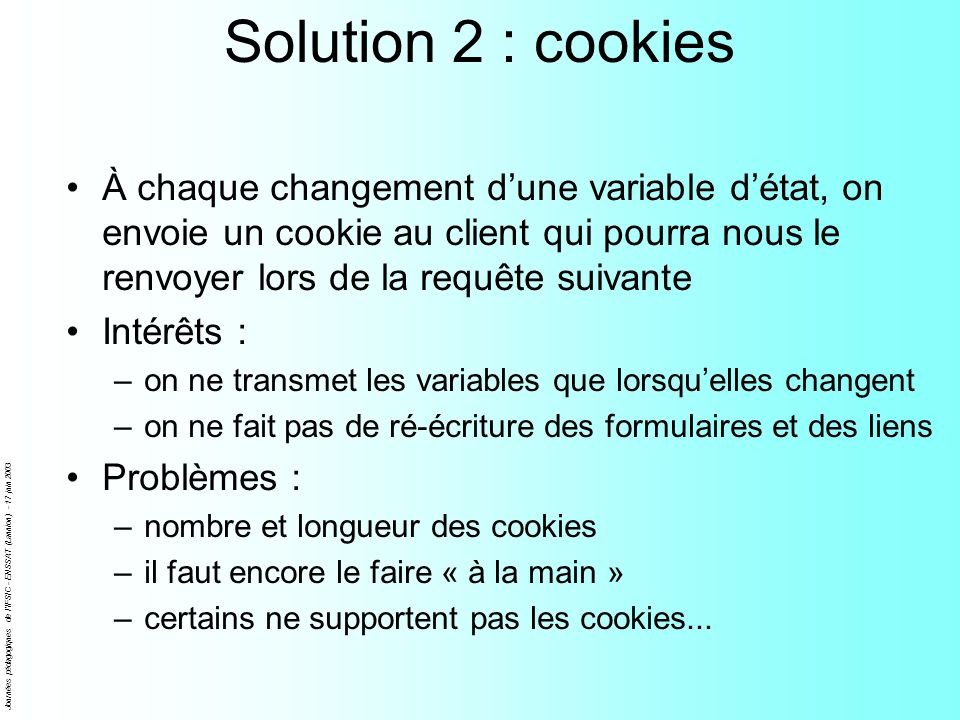 Solution 2 : cookiesÀ chaque changement d'une variable d'état, on envoie un cookie au client qui pourra nous le renvoyer lors de la requête suivante.