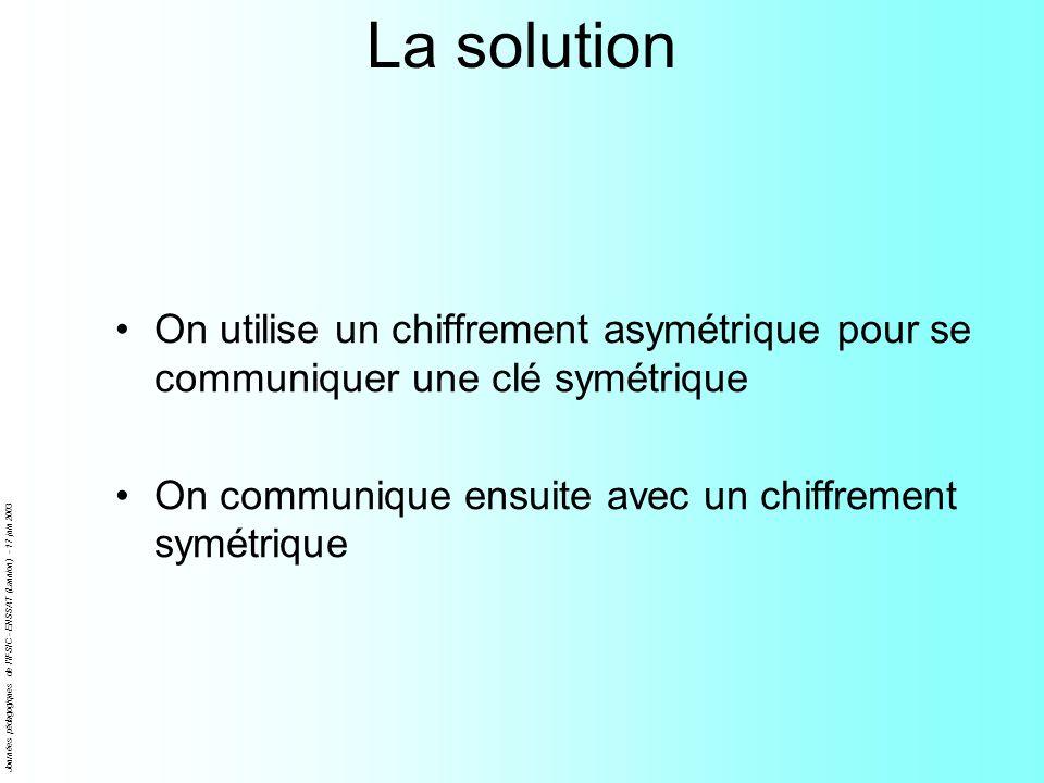 La solution On utilise un chiffrement asymétrique pour se communiquer une clé symétrique. On communique ensuite avec un chiffrement symétrique.