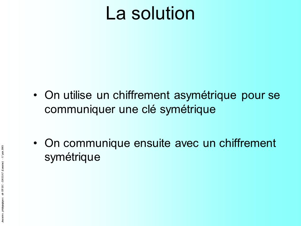 La solutionOn utilise un chiffrement asymétrique pour se communiquer une clé symétrique. On communique ensuite avec un chiffrement symétrique.