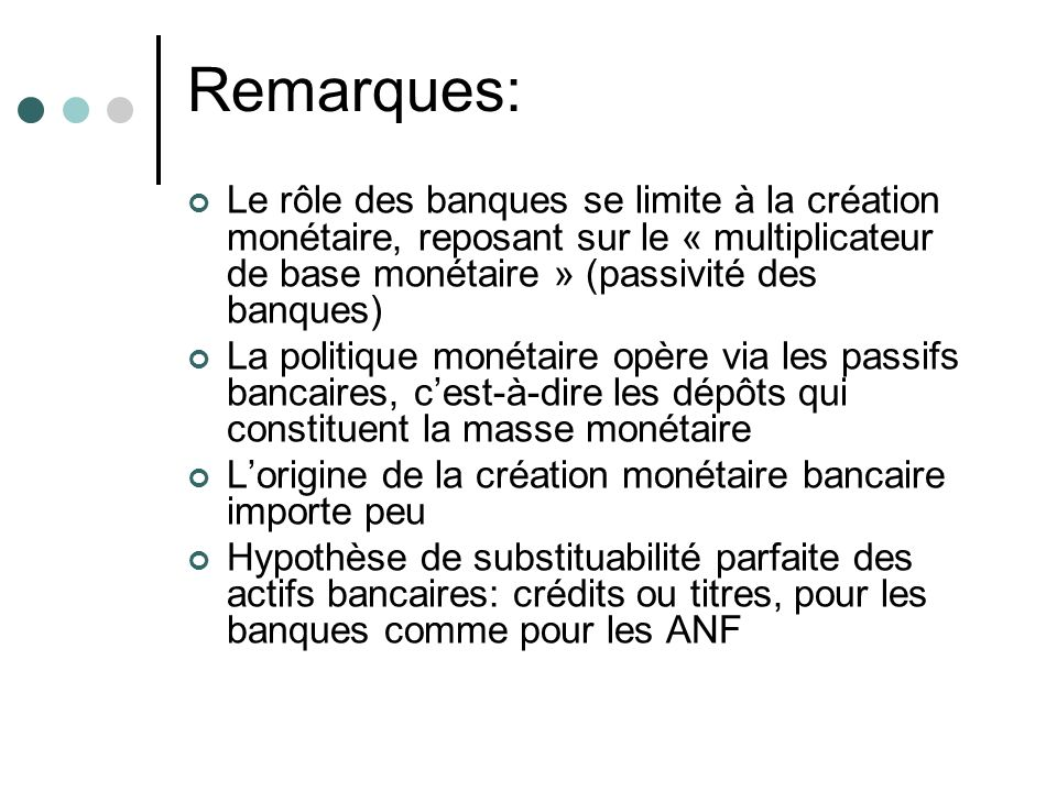 Remarques: Le rôle des banques se limite à la création monétaire, reposant sur le « multiplicateur de base monétaire » (passivité des banques)