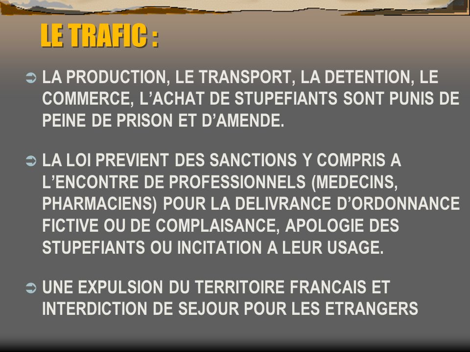 LE TRAFIC : LA PRODUCTION, LE TRANSPORT, LA DETENTION, LE COMMERCE, L'ACHAT DE STUPEFIANTS SONT PUNIS DE PEINE DE PRISON ET D'AMENDE.