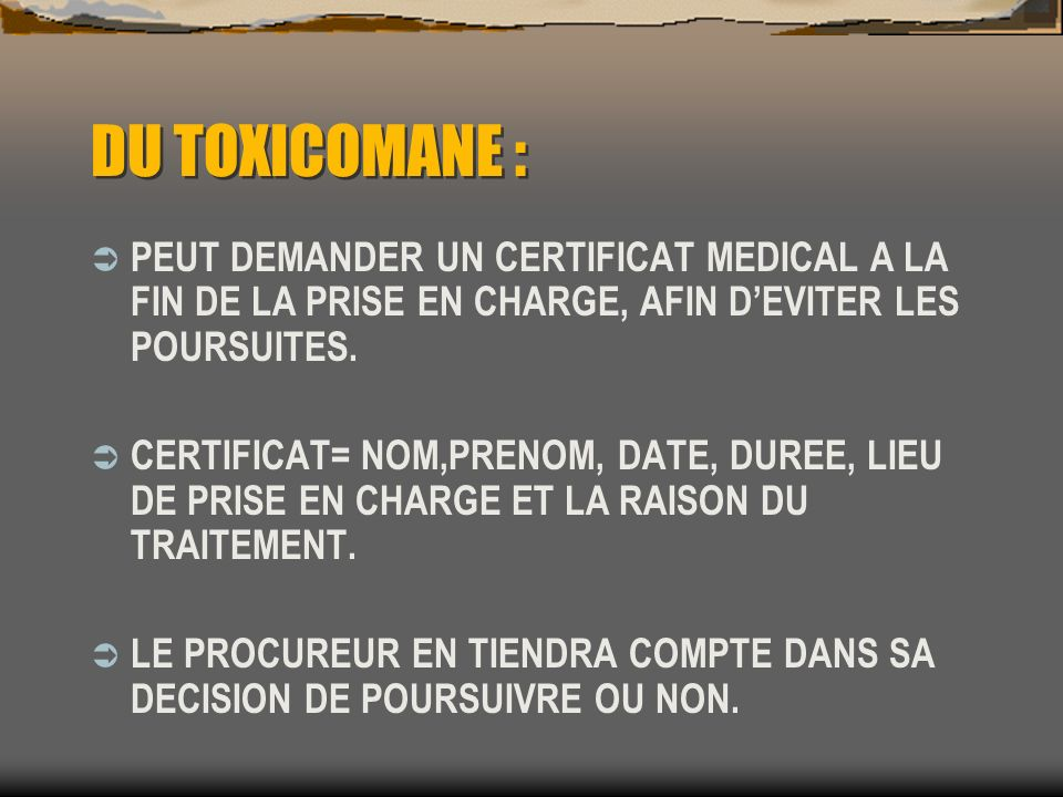 DU TOXICOMANE : PEUT DEMANDER UN CERTIFICAT MEDICAL A LA FIN DE LA PRISE EN CHARGE, AFIN D'EVITER LES POURSUITES.