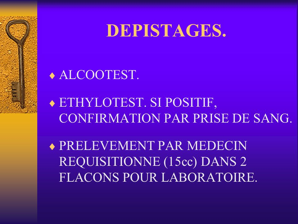 DEPISTAGES. ALCOOTEST. ETHYLOTEST. SI POSITIF, CONFIRMATION PAR PRISE DE SANG.