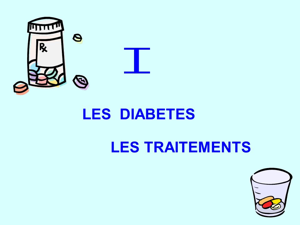 I LES DIABETES LES TRAITEMENTS DIABETE TRAITEMENT