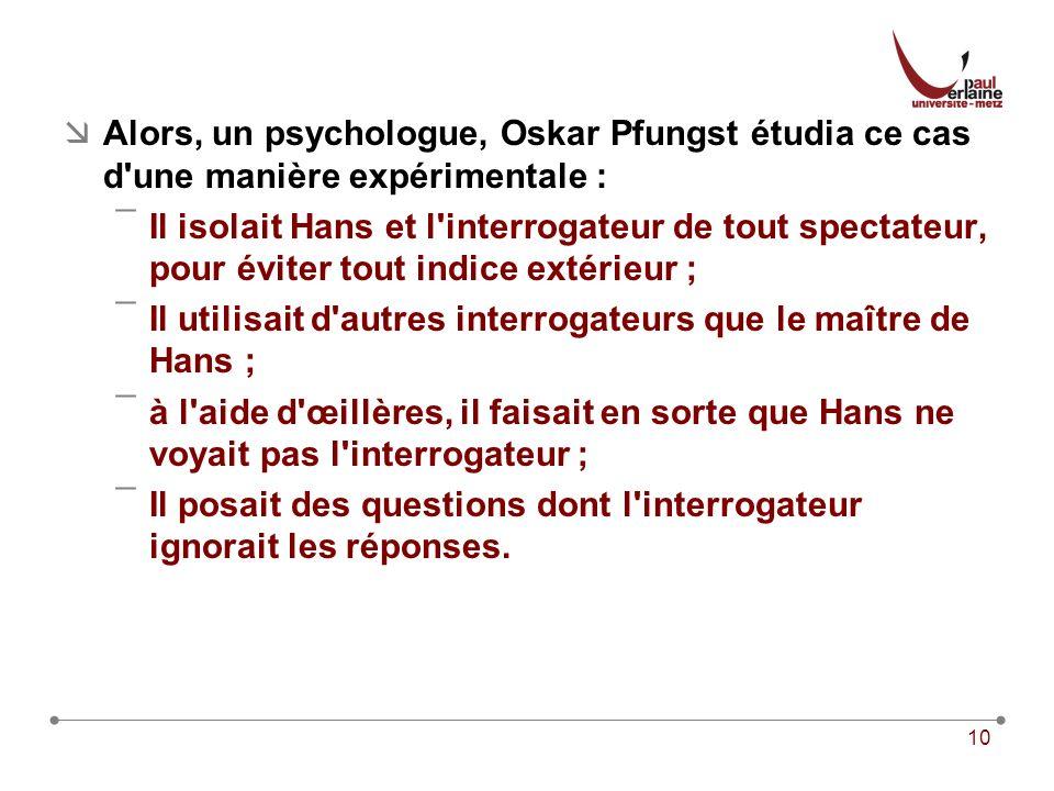 Alors, un psychologue, Oskar Pfungst étudia ce cas d une manière expérimentale :