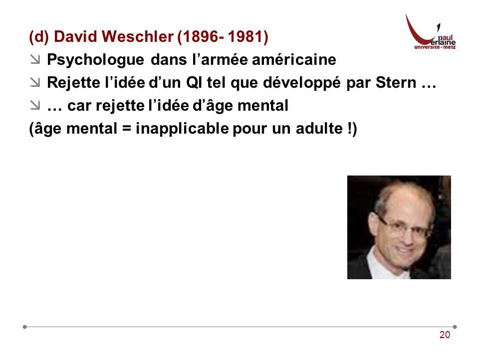 (d) David Weschler (1896- 1981) Psychologue dans l'armée américaine. Rejette l'idée d'un QI tel que développé par Stern …