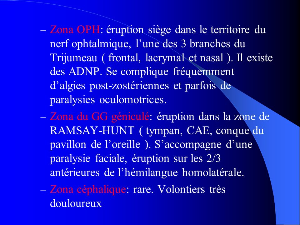 Zona OPH: éruption siège dans le territoire du nerf ophtalmique, l'une des 3 branches du Trijumeau ( frontal, lacrymal et nasal ). Il existe des ADNP. Se complique fréquemment d'algies post-zostériennes et parfois de paralysies oculomotrices.