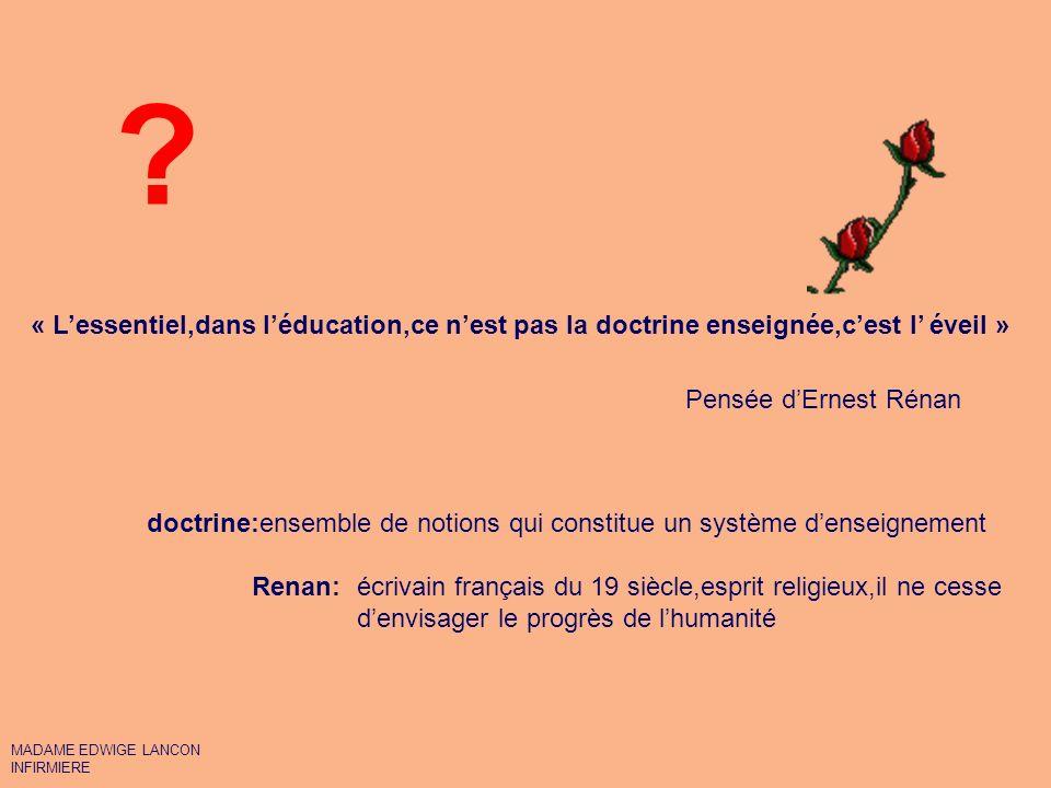 « L'essentiel,dans l'éducation,ce n'est pas la doctrine enseignée,c'est l' éveil » Pensée d'Ernest Rénan.