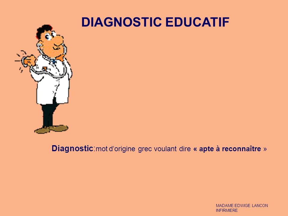 DIAGNOSTIC EDUCATIF DIAGNOSTIC EDUCATIF. Diagnostic:mot d'origine grec voulant dire « apte à reconnaître »