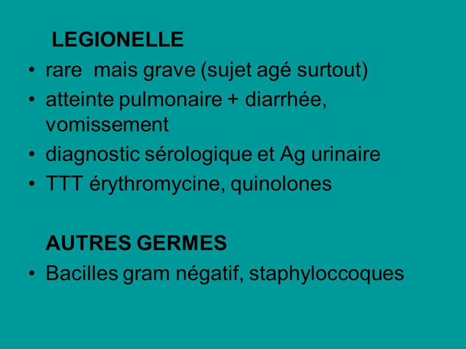 LEGIONELLE rare mais grave (sujet agé surtout) atteinte pulmonaire + diarrhée, vomissement. diagnostic sérologique et Ag urinaire.