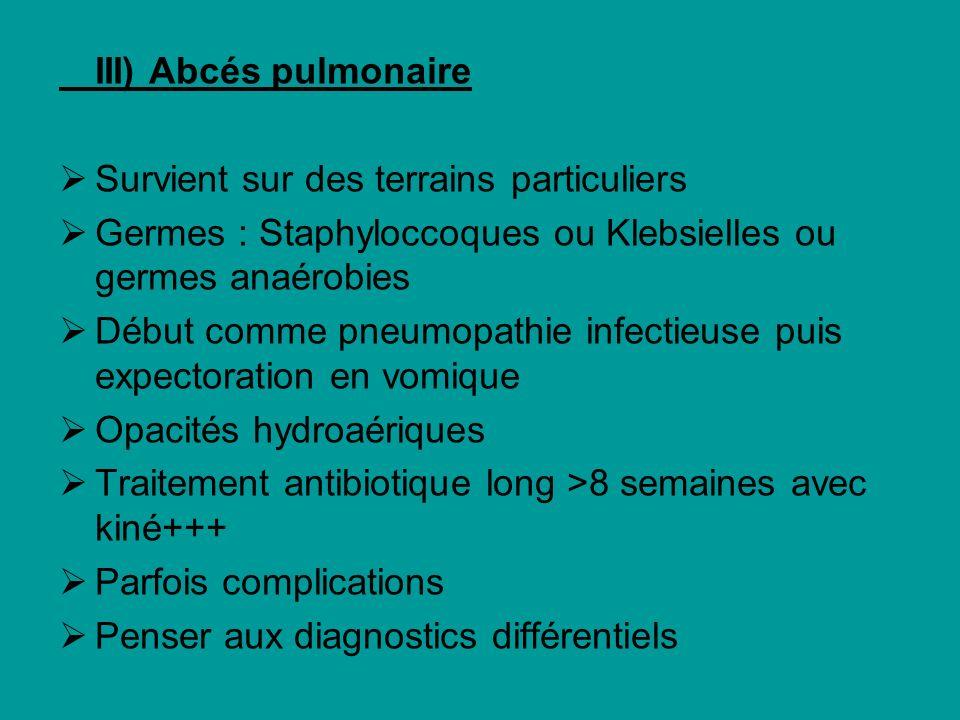 III) Abcés pulmonaire Survient sur des terrains particuliers. Germes : Staphyloccoques ou Klebsielles ou germes anaérobies.
