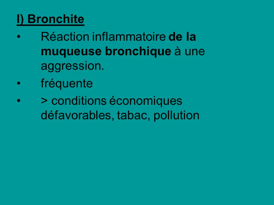 I) Bronchite Réaction inflammatoire de la muqueuse bronchique à une aggression.