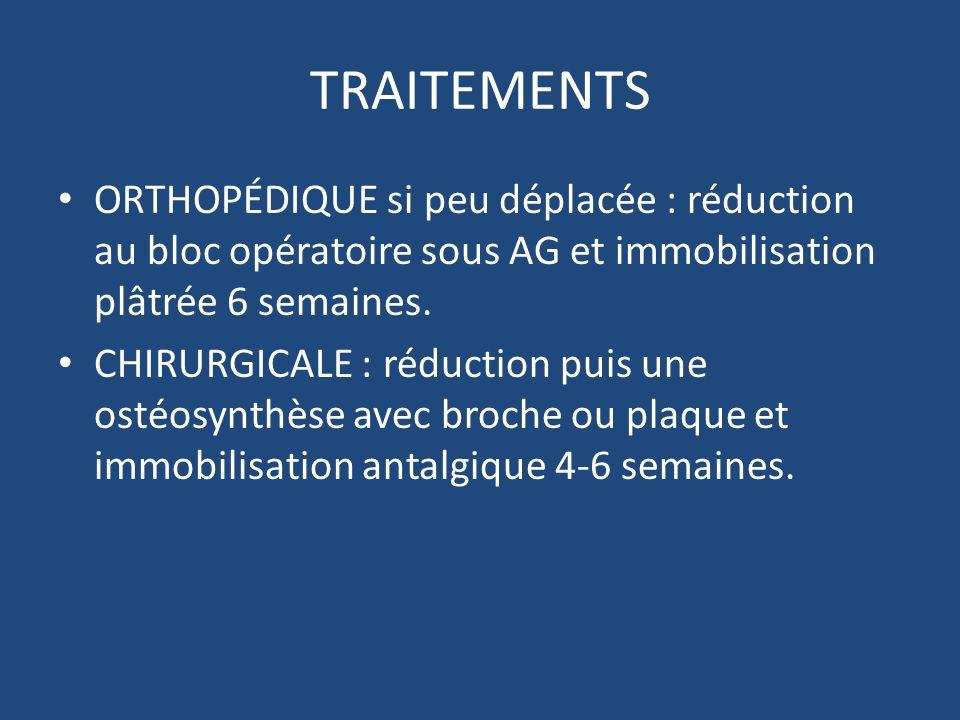 TRAITEMENTS ORTHOPÉDIQUE si peu déplacée : réduction au bloc opératoire sous AG et immobilisation plâtrée 6 semaines.