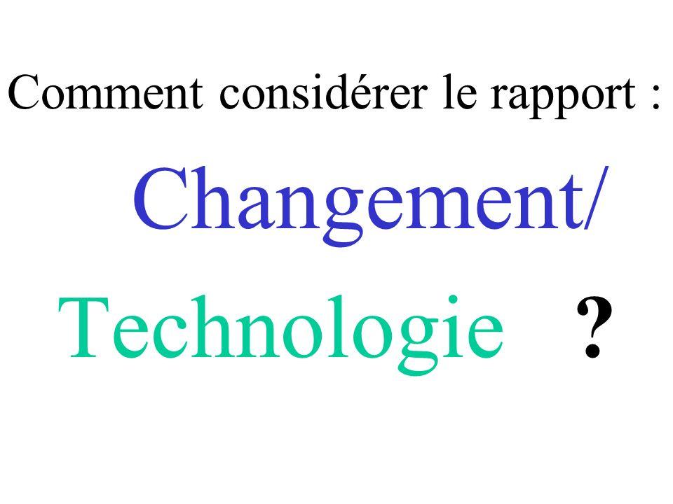 Comment considérer le rapport : Changement/ Technologie