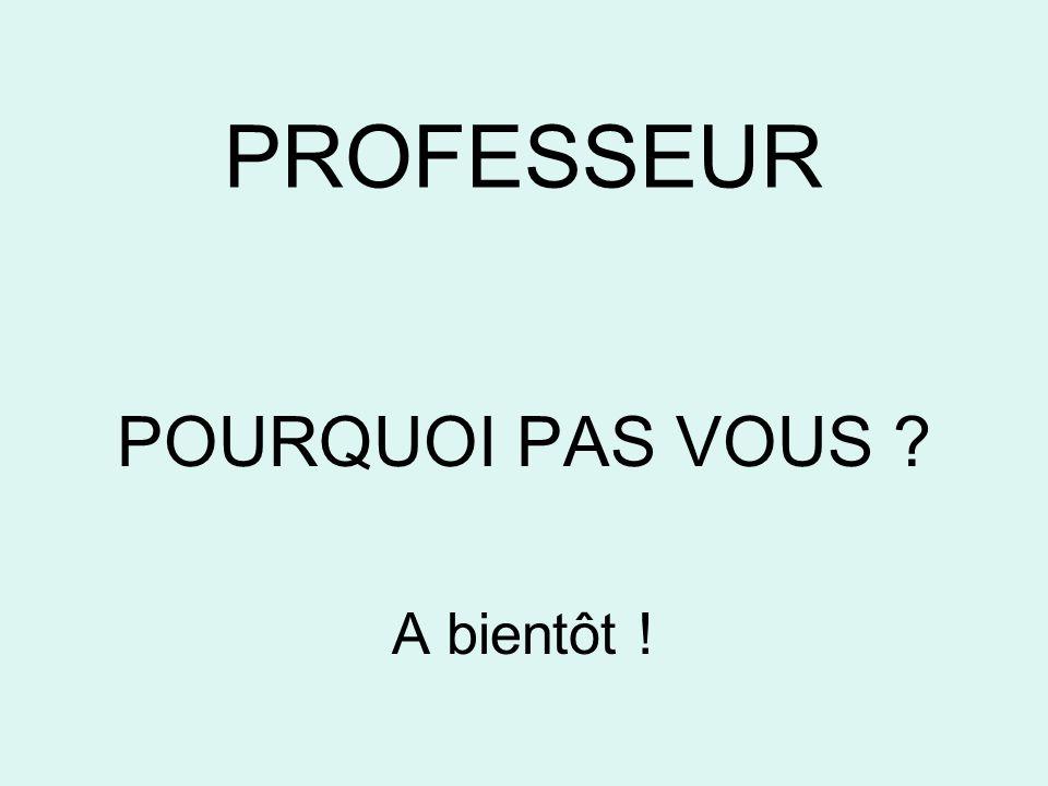 PROFESSEUR POURQUOI PAS VOUS A bientôt !