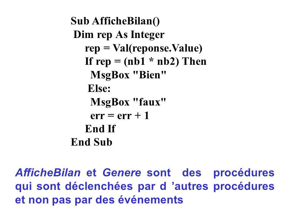 Sub AfficheBilan()Dim rep As Integer. rep = Val(reponse.Value) If rep = (nb1 * nb2) Then. MsgBox Bien