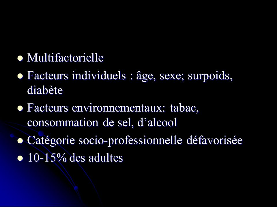 Multifactorielle Facteurs individuels : âge, sexe; surpoids, diabète. Facteurs environnementaux: tabac, consommation de sel, d'alcool.
