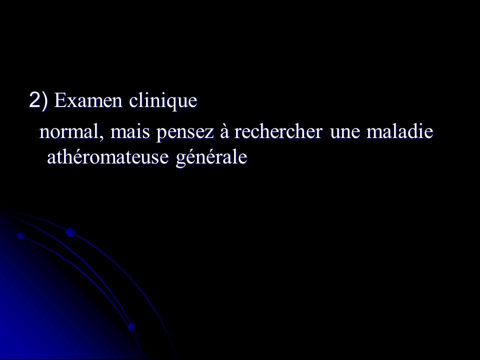 2) Examen clinique normal, mais pensez à rechercher une maladie athéromateuse générale