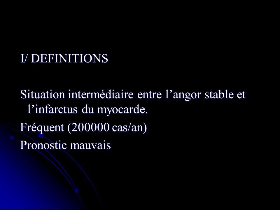 I/ DEFINITIONS Situation intermédiaire entre l'angor stable et l'infarctus du myocarde. Fréquent (200000 cas/an)