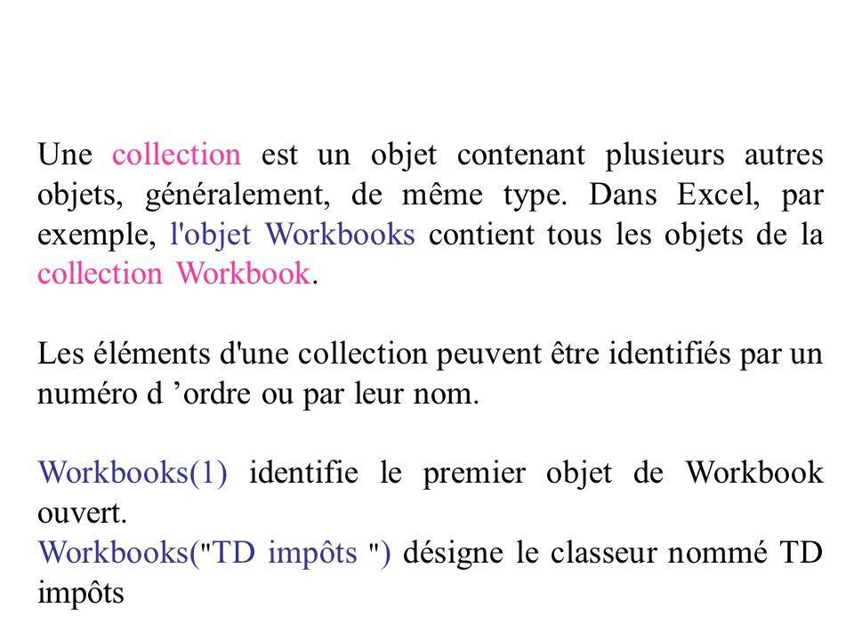 Une collection est un objet contenant plusieurs autres objets, généralement, de même type. Dans Excel, par exemple, l objet Workbooks contient tous les objets de la collection Workbook.