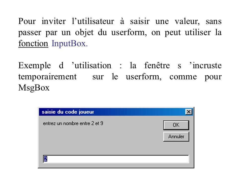 Pour inviter l'utilisateur à saisir une valeur, sans passer par un objet du userform, on peut utiliser la fonction InputBox.