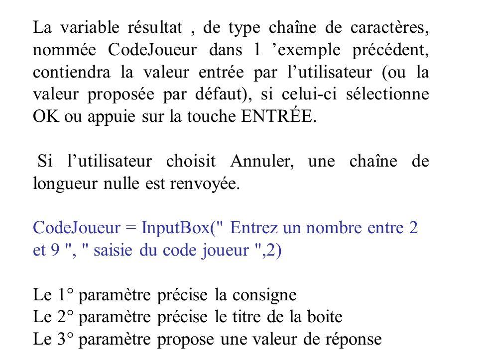 La variable résultat , de type chaîne de caractères, nommée CodeJoueur dans l 'exemple précédent, contiendra la valeur entrée par l'utilisateur (ou la valeur proposée par défaut), si celui-ci sélectionne OK ou appuie sur la touche ENTRÉE.
