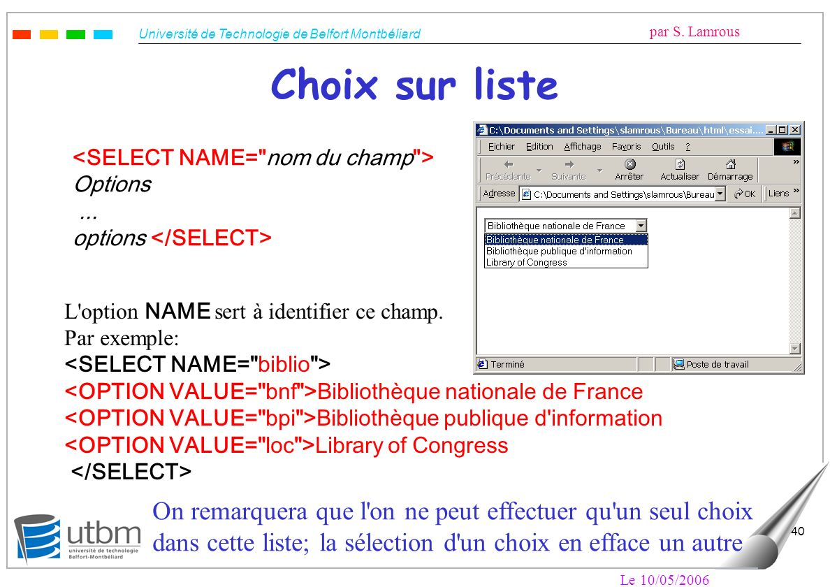 Choix sur liste <SELECT NAME= nom du champ > Options. ... options </SELECT> L option NAME sert à identifier ce champ.