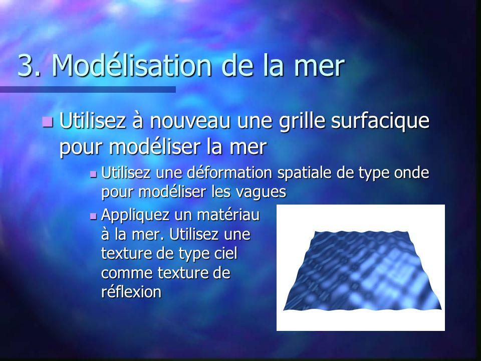 3. Modélisation de la mer Utilisez à nouveau une grille surfacique pour modéliser la mer.