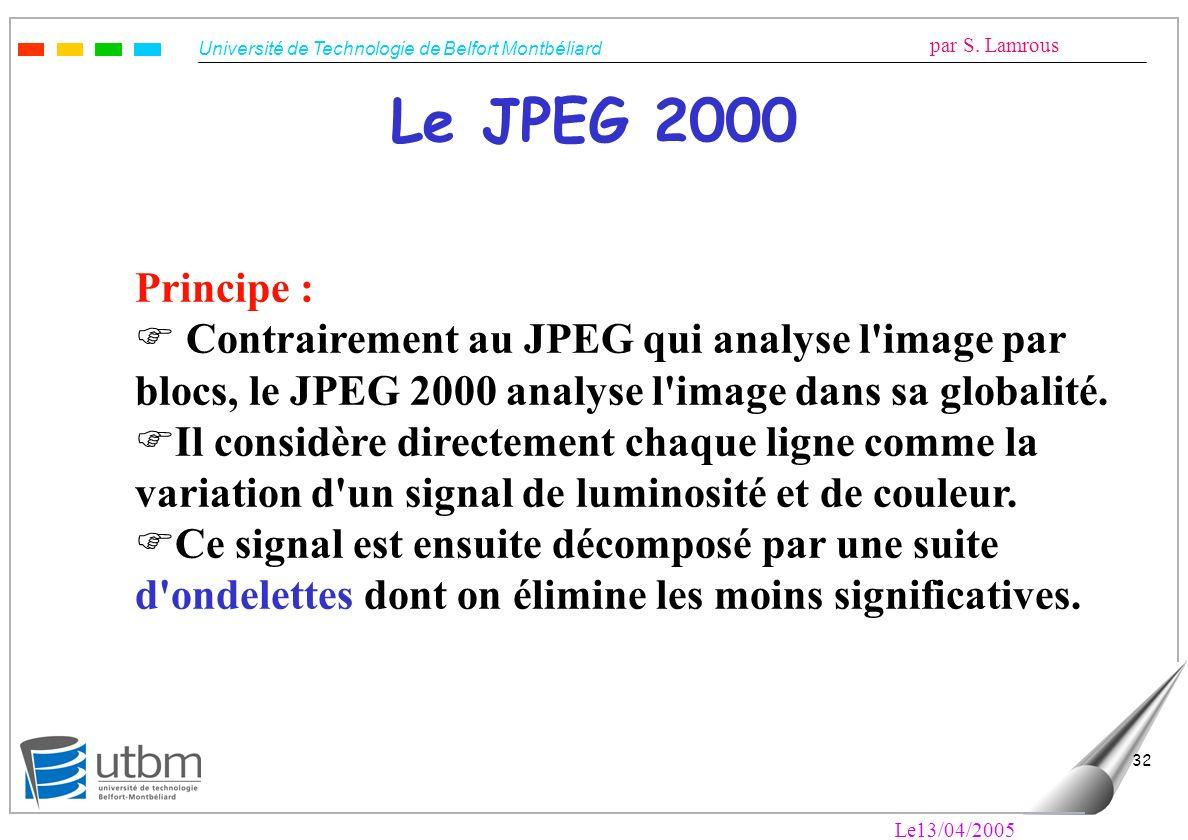 Le JPEG 2000 Principe : Contrairement au JPEG qui analyse l image par blocs, le JPEG 2000 analyse l image dans sa globalité.