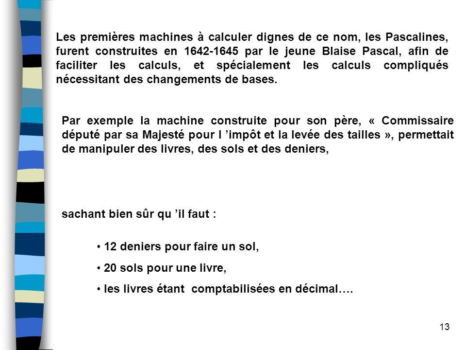 Les premières machines à calculer dignes de ce nom, les Pascalines, furent construites en 1642-1645 par le jeune Blaise Pascal, afin de faciliter les calculs, et spécialement les calculs compliqués nécessitant des changements de bases.