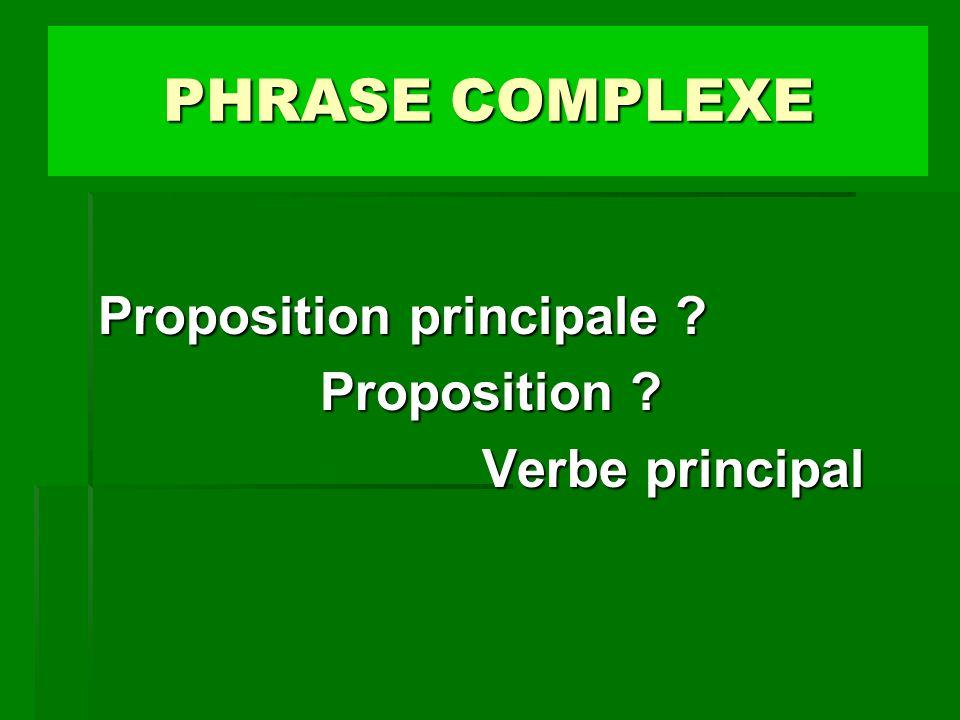 PHRASE COMPLEXE Proposition principale Proposition Verbe principal