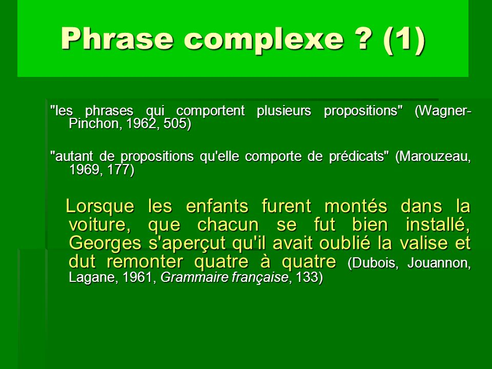 Phrase complexe (1) les phrases qui comportent plusieurs propositions (Wagner-Pinchon, 1962, 505)