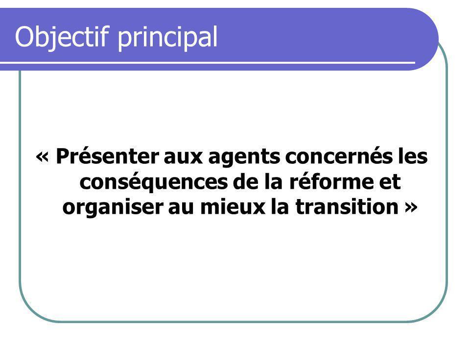 Objectif principal « Présenter aux agents concernés les conséquences de la réforme et organiser au mieux la transition »