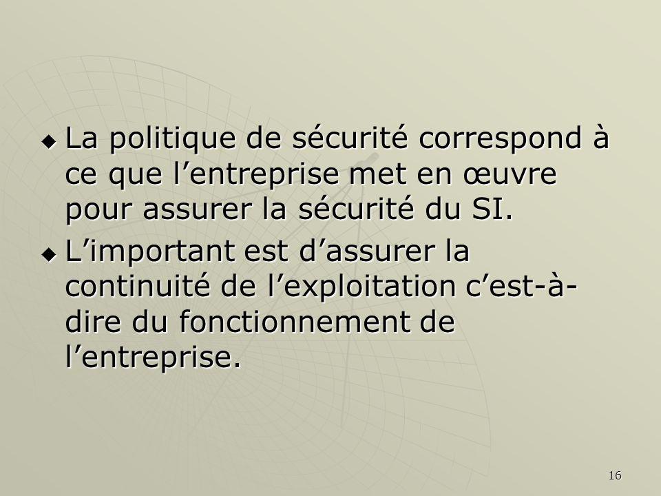La politique de sécurité correspond à ce que l'entreprise met en œuvre pour assurer la sécurité du SI.