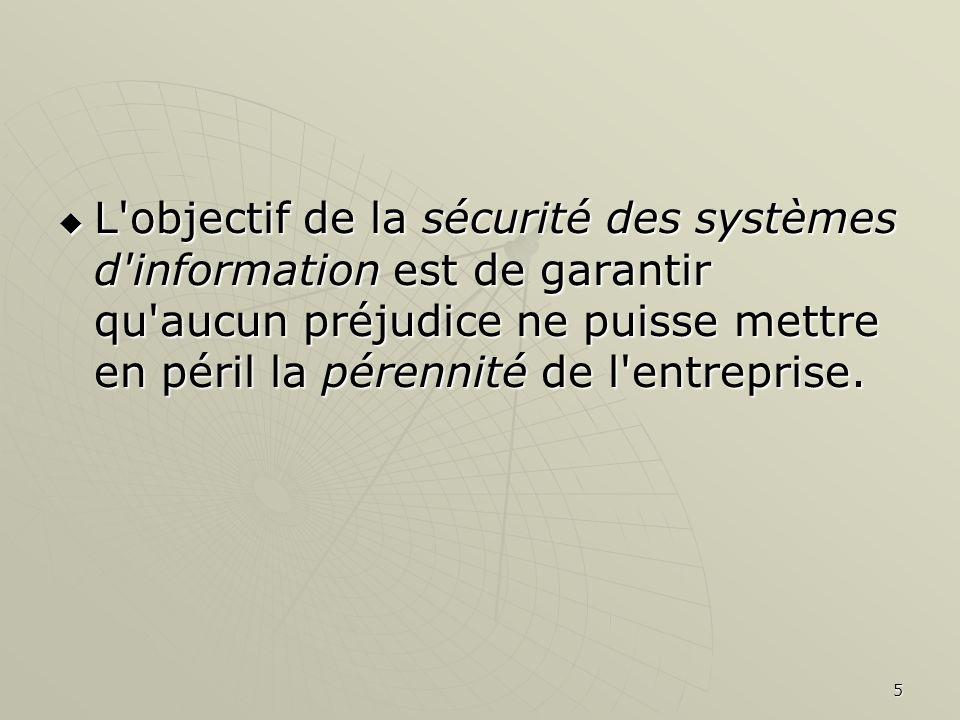 L objectif de la sécurité des systèmes d information est de garantir qu aucun préjudice ne puisse mettre en péril la pérennité de l entreprise.
