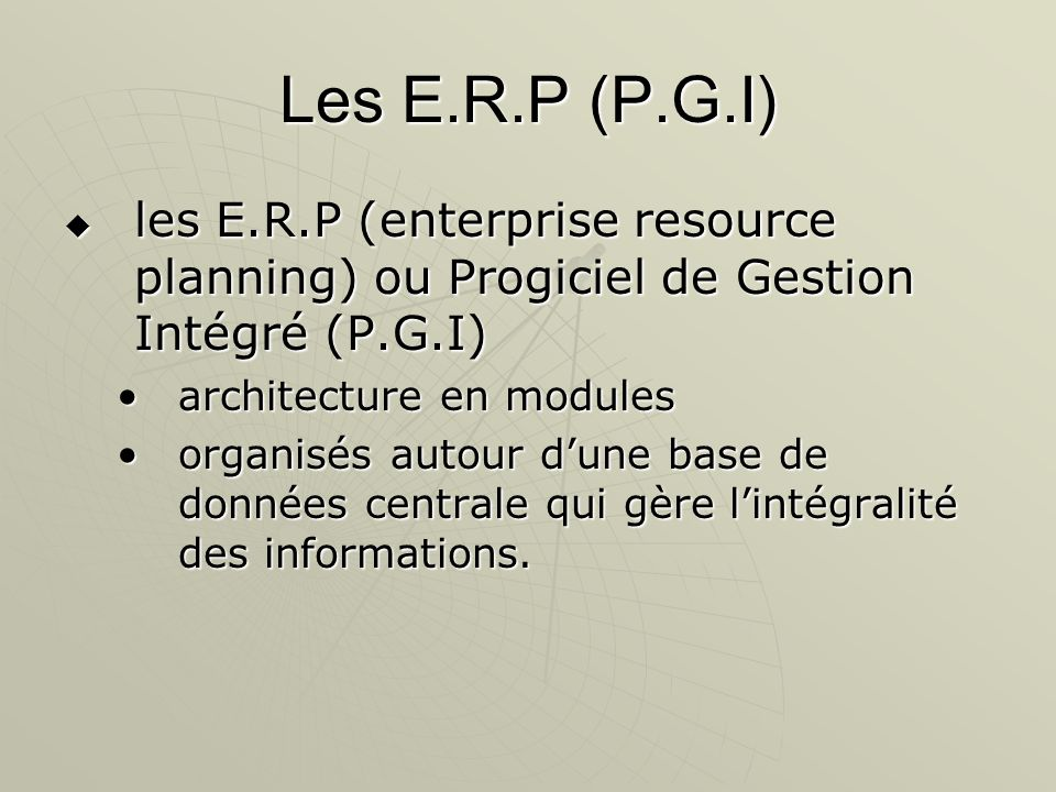 Les E.R.P (P.G.I) les E.R.P (enterprise resource planning) ou Progiciel de Gestion Intégré (P.G.I) architecture en modules.
