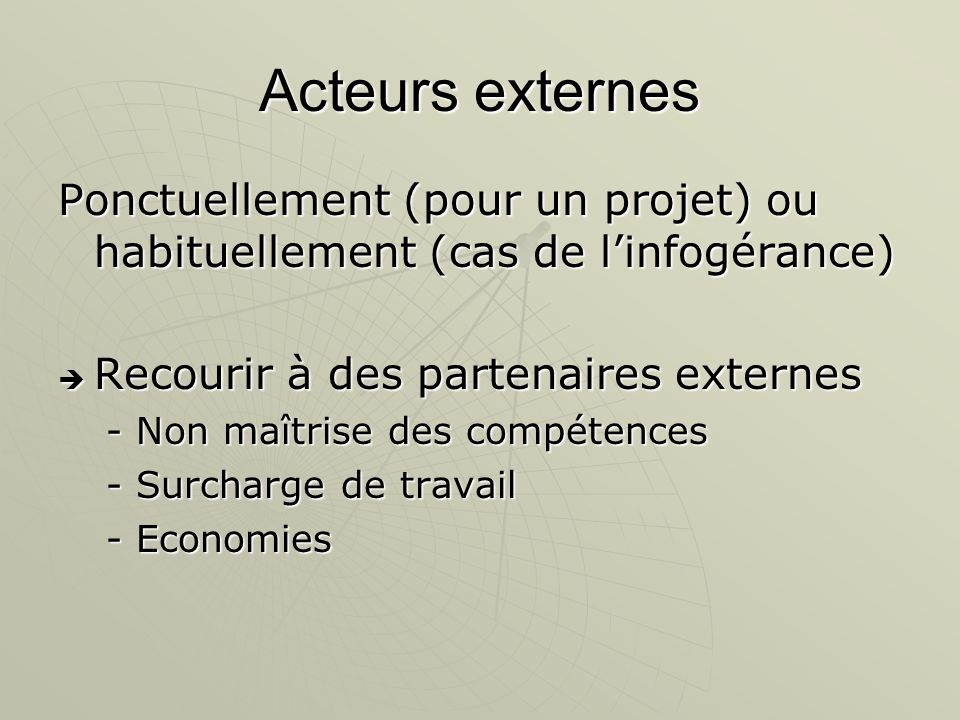 Acteurs externes Ponctuellement (pour un projet) ou habituellement (cas de l'infogérance) Recourir à des partenaires externes.