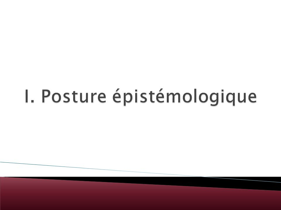 I. Posture épistémologique