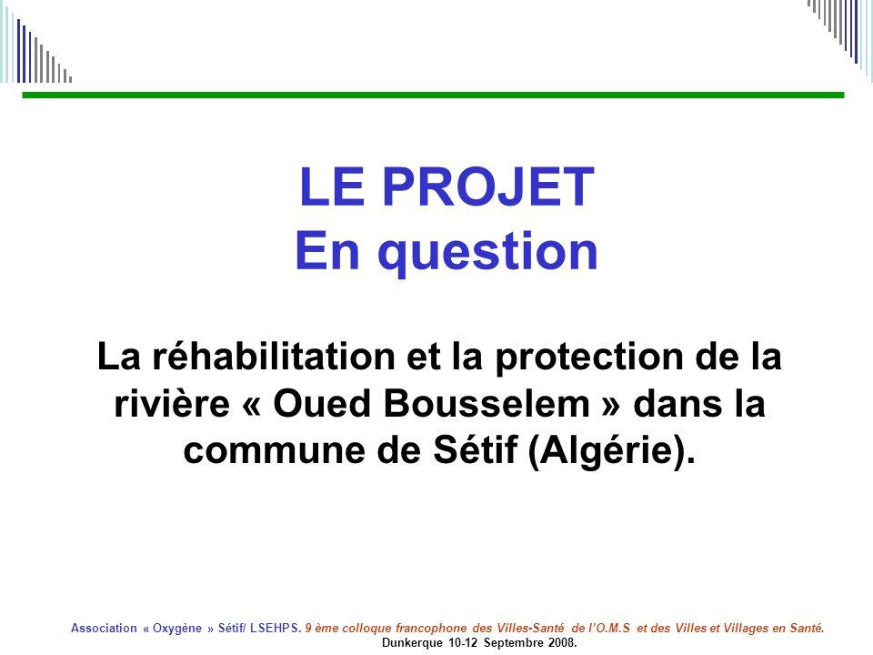 LE PROJET En question La réhabilitation et la protection de la rivière « Oued Bousselem » dans la commune de Sétif (Algérie).